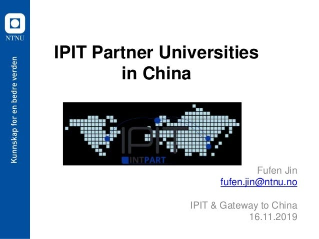 IPIT Partner Universities in China Fufen Jin fufen.jin@ntnu.no IPIT & Gateway to China 16.11.2019