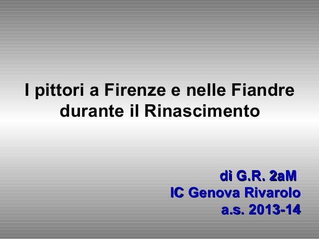 I pittori a Firenze e nelle Fiandre durante il Rinascimento di G.R. 2aMdi G.R. 2aM IC Genova RivaroloIC Genova Rivarolo a....