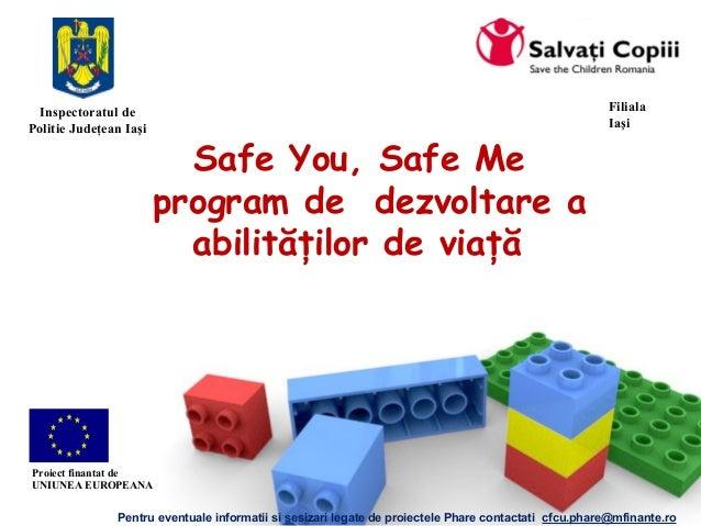 Safe You, Safe Me program de dezvoltare a abilităţilor de viaţă Filiala Iaşi Pentru eventuale informatii si sesizari legat...