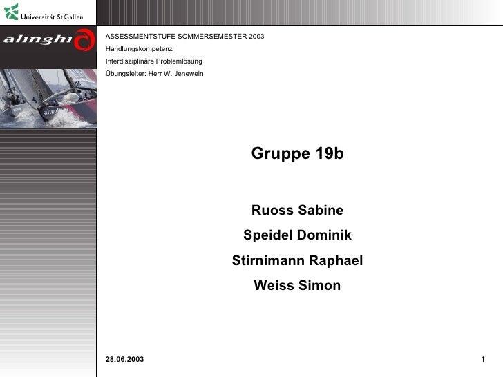 ASSESSMENTSTUFE SOMMERSEMESTER 2003 Handlungskompetenz Interdisziplinäre Problemlösung Übungsleiter: Herr W. Jenewein Grup...