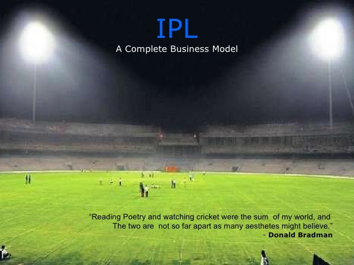 business model of ipl Just like any other major sports event, the ipl teams also depend largely on their  fans for revenue it is one of the most watched leagues across.