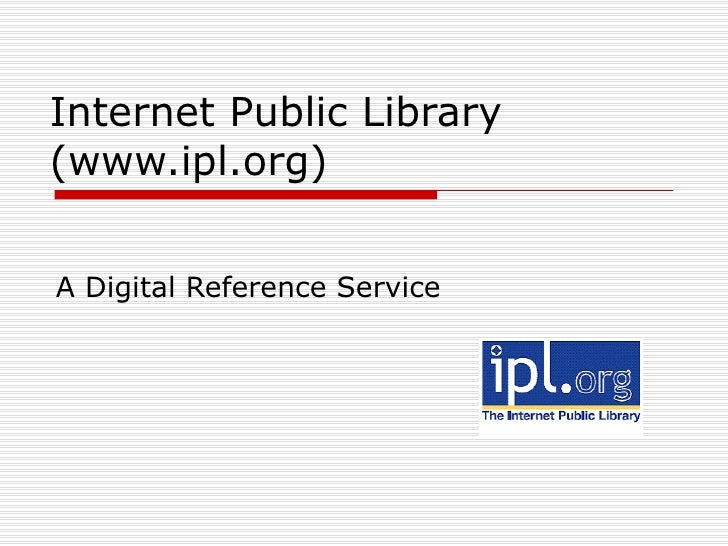 Internet Public Library (www.ipl.org) A Digital Reference Service