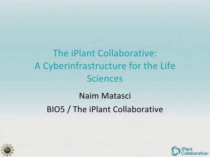 The iPlant Collaborative:A Cyberinfrastructure for the Life            Sciences          Naim Matasci  BIO5 / The iPlant C...
