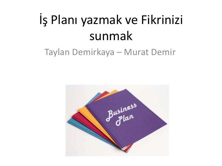 İş Planı yazmak ve Fikrinizi sunmak<br />Taylan Demirkaya – Murat Demir<br />