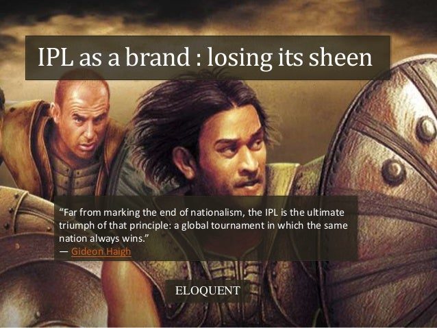 """IPL as a brand : losing its sheen  """"Far from marking the end of nationalism, the IPL is the ultimate  triumph of that prin..."""