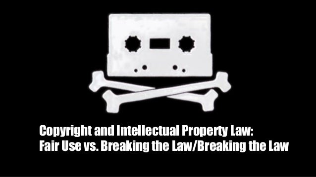 Copyright and Intellectual Property Law: Fair Use vs. Breaking the Law/Breaking the Law