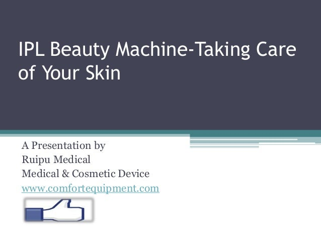 IPL Beauty Machine-Taking Care of Your Skin A Presentation by Ruipu Medical Medical & Cosmetic Device www.comfortequipment...
