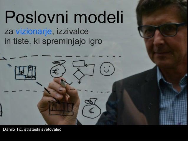 Poslovni modeli za vizionarje, izzivalce in tiste, ki spreminjajo igro Danilo Tič, strateški svetovalec