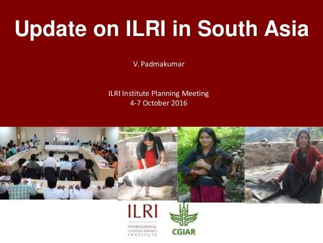 Update on ILRI in South Asia V. Padmakumar ILRI Institute Planning Meeting 4-7 October 2016