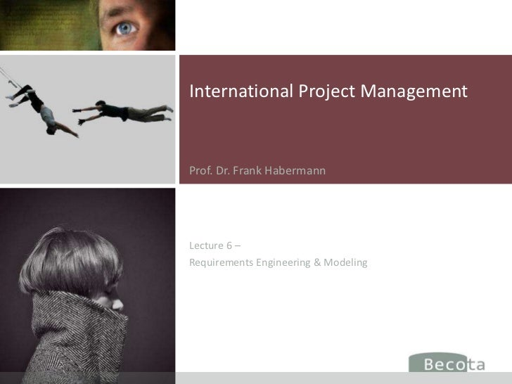 International Project ManagementProf. Dr. Frank HabermannLecture 6 –Requirements Engineering & Modeling