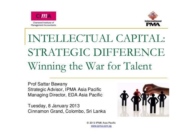 © 2013 IPMA Asia Pacific www.ipma.com.sg INTELLECTUAL CAPITAL: STRATEGIC DIFFERENCE Winning the War for Talent Prof Sattar...