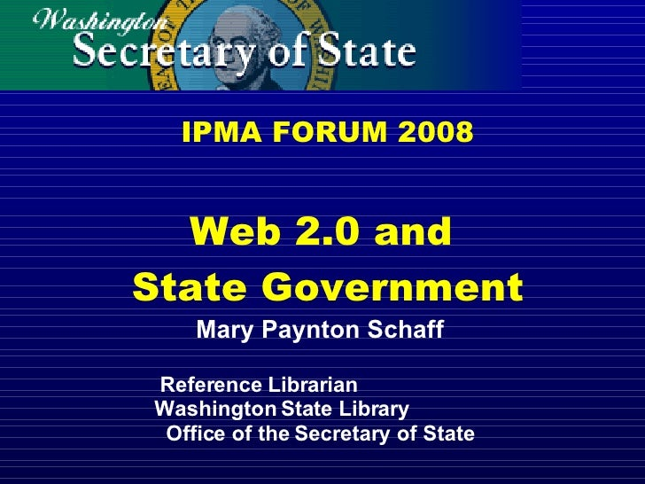 IPMA FORUM 2008 Web 2.0 and  State Government Mary Paynton Schaff Reference Librarian  Washington State Library  Office of...