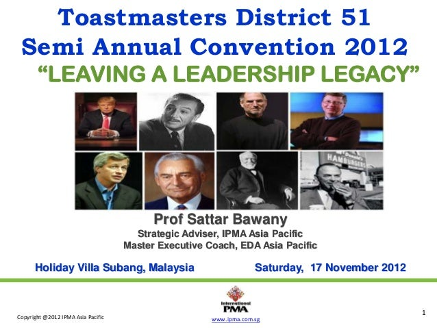 "Toastmasters District 51 Semi Annual Convention 2012 ""LEAVING A LEADERSHIP LEGACY""  Prof Sattar Bawany Strategic Adviser, ..."