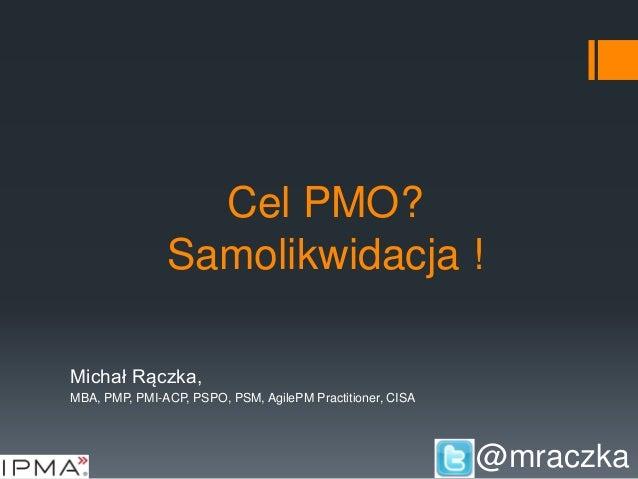 Cel PMO? Samolikwidacja ! Michał Rączka, MBA, PMP, PMI-ACP, PSPO, PSM, AgilePM Practitioner, CISA @mraczka