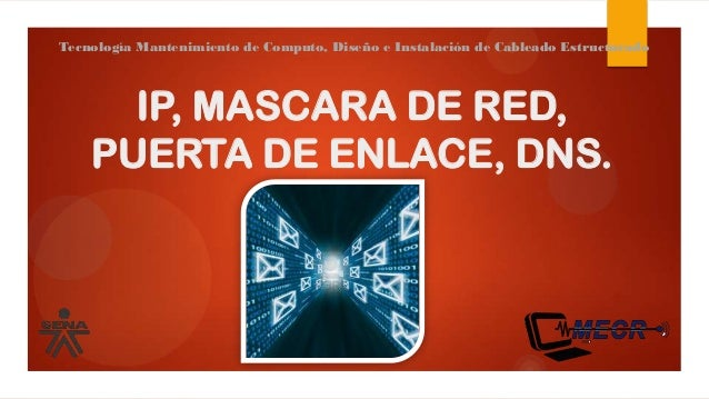 IP, MASCARA DE RED, PUERTA DE ENLACE, DNS. Tecnología Mantenimiento de Computo, Diseño e Instalación de Cableado Estructur...