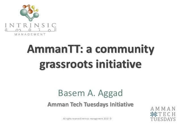 AmmanTT: a community grassroots initiative Basem A. Aggad Amman Tech Tuesdays Initiative All rights reserved intrinsic man...