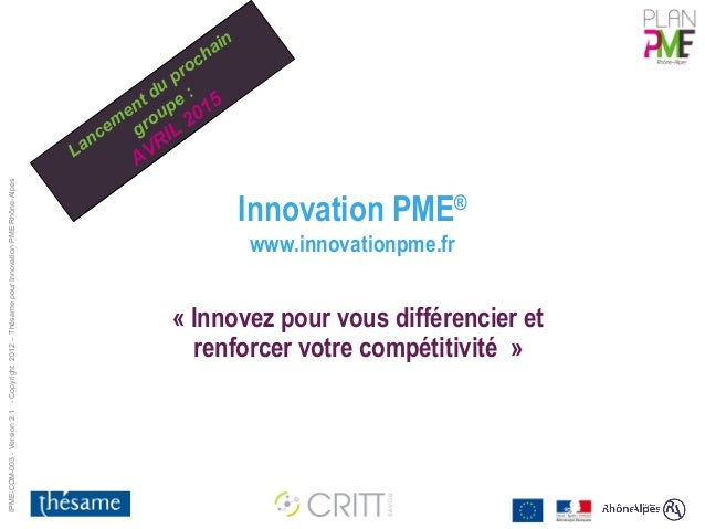 IPME-COM-003 - Version 2.1 - Copyright 2012 – Thésame pour Innovation PME Rhône-Alpes  Innovation PME®  www.innovationpme....