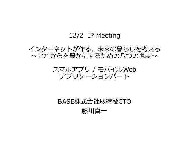 12/2 IP Meeting インターネットが作る、未来の暮らしを考える ~これからを豊かにするための八つの視点~ スマホアプリ / モバイルWeb アプリケーションパート BASE株式会社取締役CTO 藤川真一