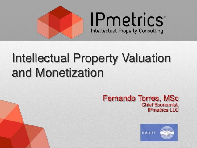 Intellectual Property Valuationand Monetization                 Fernando Torres, MSc                           Chief Econo...