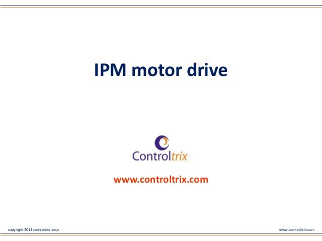 copyright 2011 controltrix corp www. controltrix.com www.controltrix.com IPM motor drive