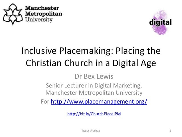 Inclusive Placemaking: Placing the Christian Church in a Digital Age Dr Bex Lewis Senior Lecturer in Digital Marketing, Ma...