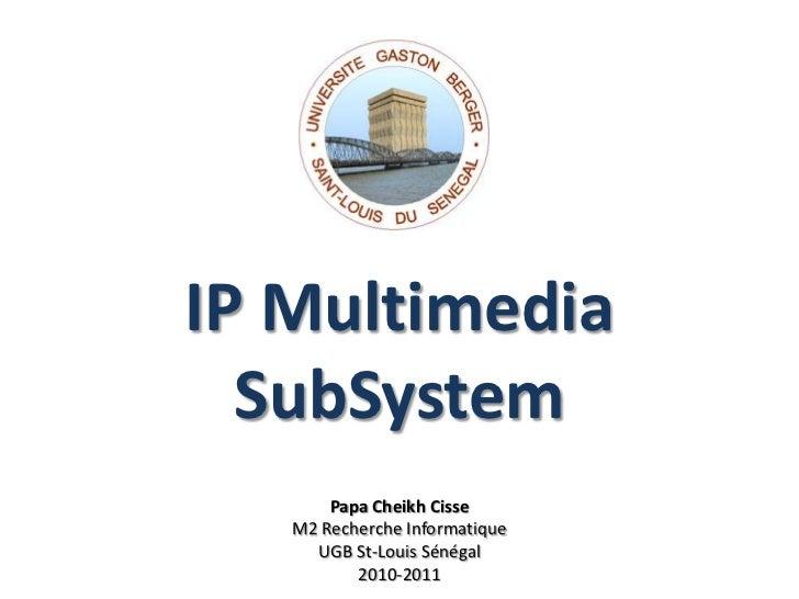 IP MultimediaSubSystem<br />Papa Cheikh Cisse<br />M2 Recherche Informatique<br />UGB St-Louis Sénégal<br />2010-2011<br />