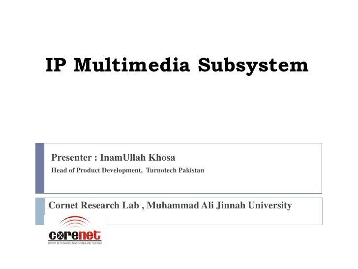 IP Multimedia SubsystemPresenter : InamUllah KhosaHead of Product Development, Turnotech PakistanCornet Research Lab , Muh...