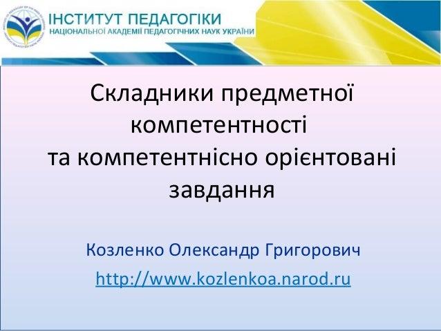 Складники предметної компетентності та компетентнісно орієнтовані завдання Козленко Олександр Григорович http://www.kozlen...