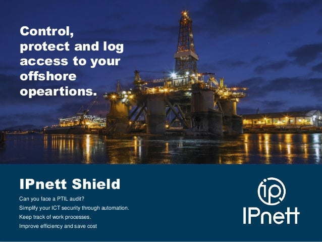 Control, protect and log access to your offshore opeartions.  IPnett Shield Can you face a PTIL audit? Simplify your ICT s...