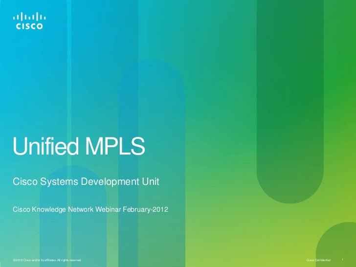 Unified MPLSCisco Systems Development UnitCisco Knowledge Network Webinar February-2012© 2010 Cisco and/or its affiliates....