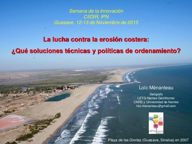 Semana de la Innovación CIIDIR, IPN Guasave, 12-13 de Noviembre de 2015 La lucha contra la erosión costera: ¿Qué solucione...