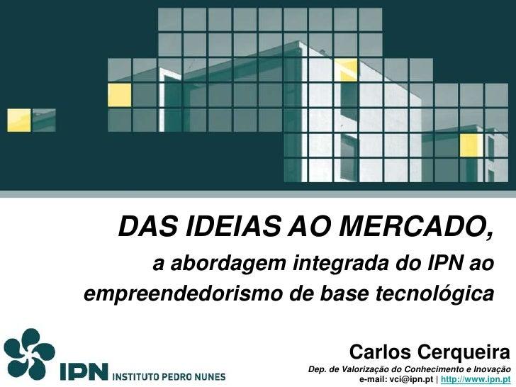 DAS IDEIAS AO MERCADO, <br />a abordagem integrada do IPN ao empreendedorismo de base tecnológica<br />Carlos Cerqueira<br...