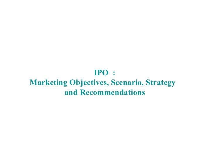 IPO  : Marketing Objectives, Scenario, Strategy  and Recommendations