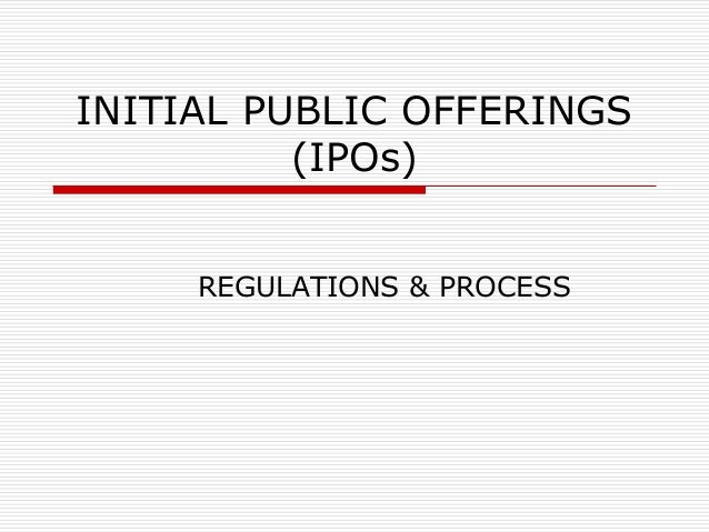 INITIAL PUBLIC OFFERINGS (IPOs) REGULATIONS & PROCESS