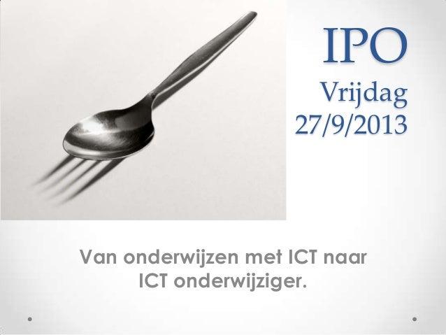 IPO Vrijdag 27/9/2013 Van onderwijzen met ICT naar ICT onderwijziger.
