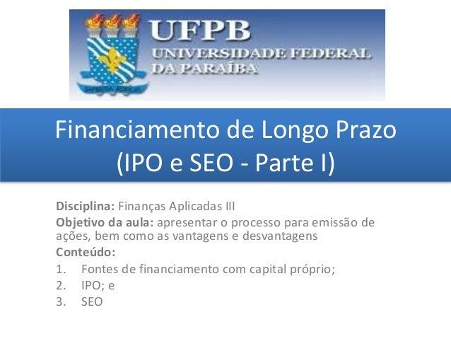Financiamento de Longo Prazo (IPO e SEO - Parte I) grggggggggggggggggggg ggggggggg Disciplina: Finanças Aplicadas III Obje...