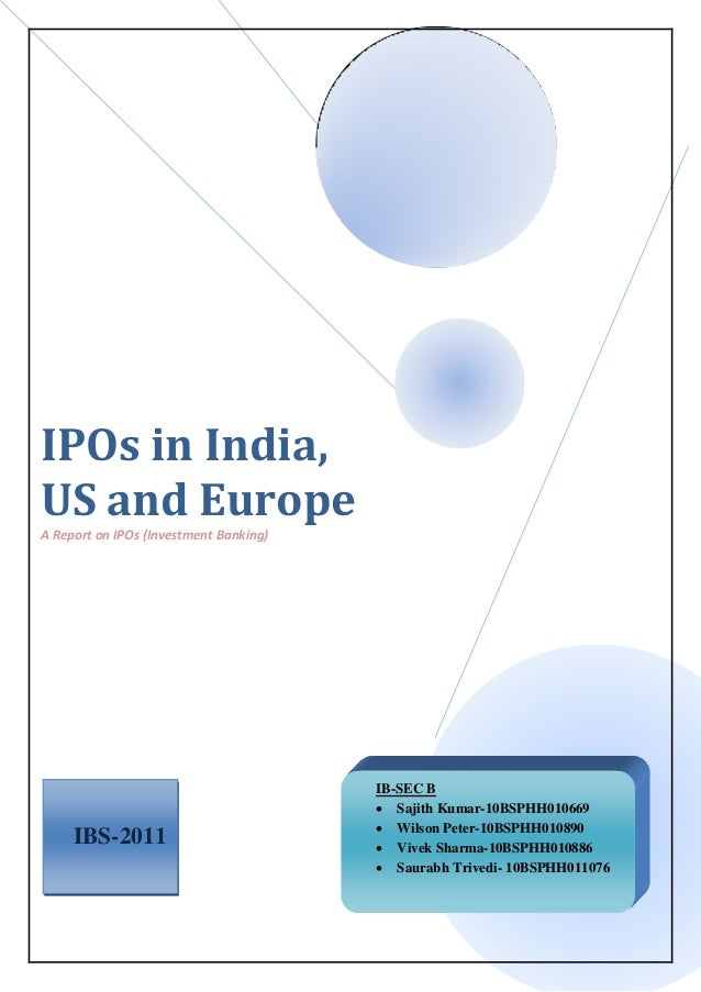 IPOs in India, US and Europe A Report on IPOs (Investment Banking) IBS-2011 IB-SEC B  Sajith Kumar-10BSPHH010669  Wilson...