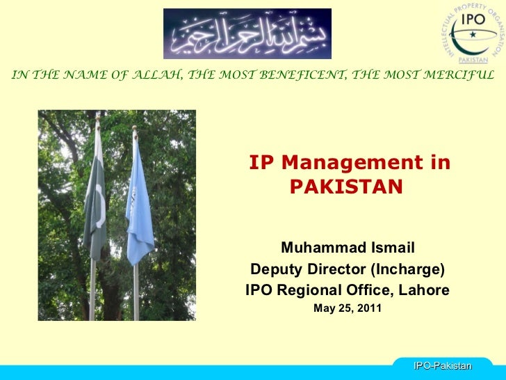 IP Management in PAKISTAN  Muhammad Ismail Deputy Director (Incharge) IPO Regional Office, Lahore May 25, 2011 IN THE NAME...