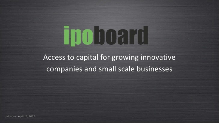 Access to capital for growing innovative                          companies and small scale businessesMoscow, April 16, 2012