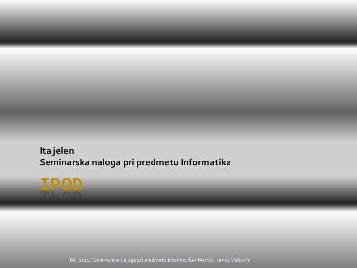 iPod<br />Ita jelen<br />Seminarska naloga pri predmetu Informatika<br />Maj 2011 / Seminarska naloga pri predmetu Informa...