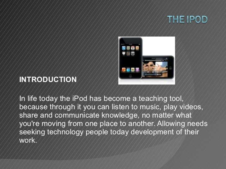 INTRODUCTION In life today the iPod has become a teaching tool, because through it you can listen to music, play videos, s...