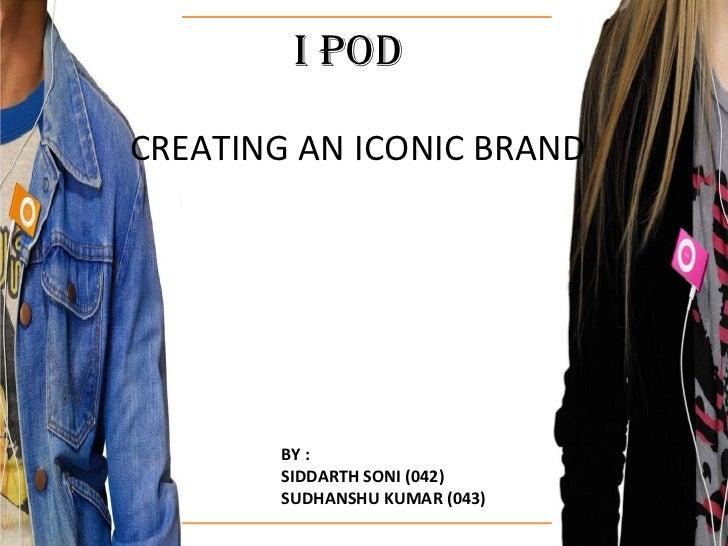 I PODCREATING AN ICONIC BRAND       BY :       SIDDARTH SONI (042)       SUDHANSHU KUMAR (043)
