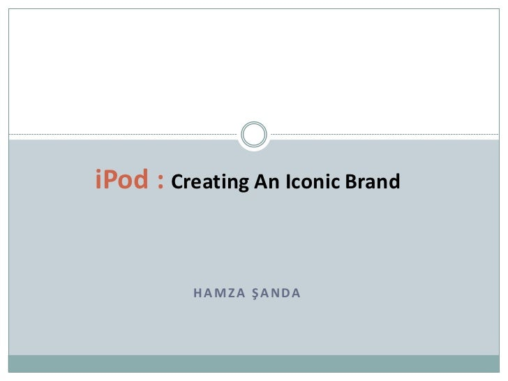 iPod : Creating An Iconic Brand         HAMZA ŞANDA