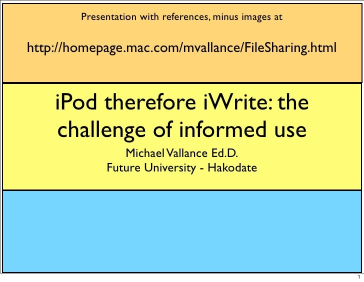 Presentation with references, minus images at  http://homepage.mac.com/mvallance/FileSharing.html       iPod therefore iWr...