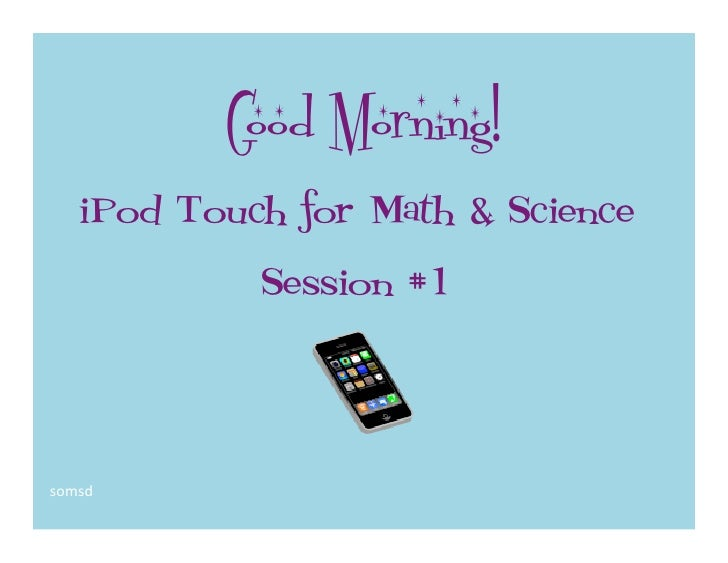 Good Morning!   iPod Touch for Math & Science            Session #1somsd