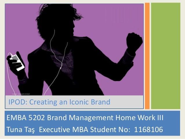 EMBA 5202 Brand Management Home Work III Tuna Taş Executive MBA Student No: 1168106 IPOD: Creating an Iconic Brand
