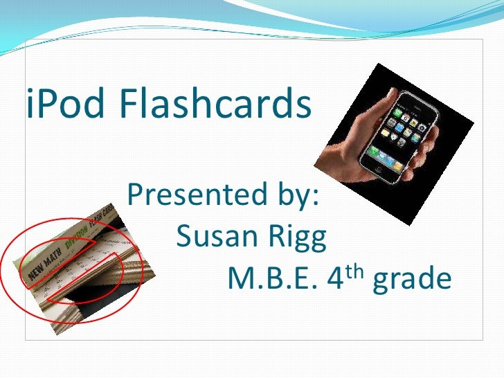 iPod FlashcardsPresented by:Susan Rigg M.B.E. 4th grade <br />