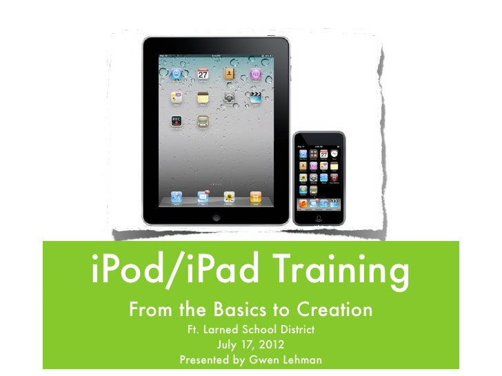 iPod/iPad Training  From the Basics to Creation        Ft. Larned School District              July 17, 2012       Present...