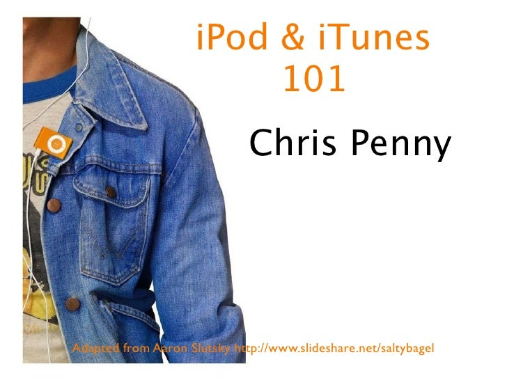 iPod & iTunes                           101                               Chris Penny     Adapted from Aaron Slutsky http:...