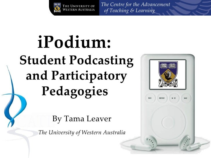 iPodium:  Student Podcasting and Participatory Pedagogies   By Tama Leaver The University of Western Australia